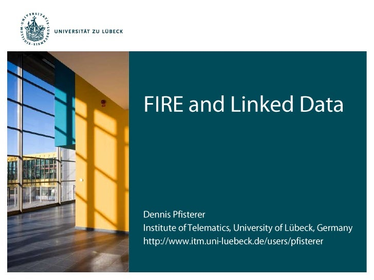 FIRE and Linked Data<br />Dennis Pfisterer<br />Institute of Telematics, University of Lübeck, Germany<br />http://www.itm...