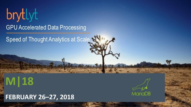 GPU Accelerated Data Processing Speed of Thought Analytics at Scale M|18 FEBRUARY 26–27, 2018