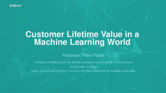 Customer Lifetime Value in a Machine Learning World Presenter: Peter Fader Professor of Marketing at The Wharton School of...