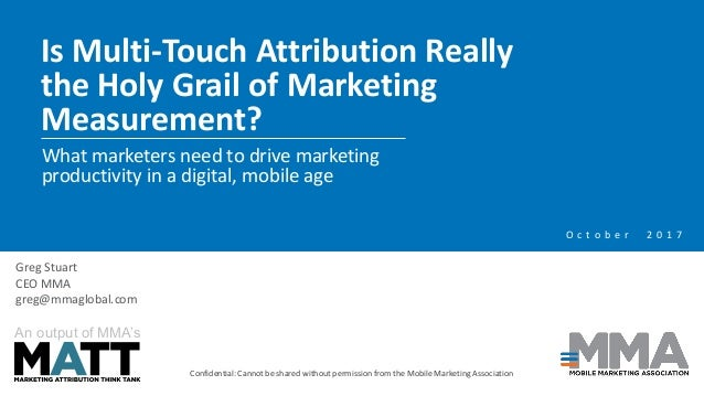 Is Multi-Touch Attribution Really the Holy Grail of Marketing Measurement? Confidential: Cannot be shared without permissi...