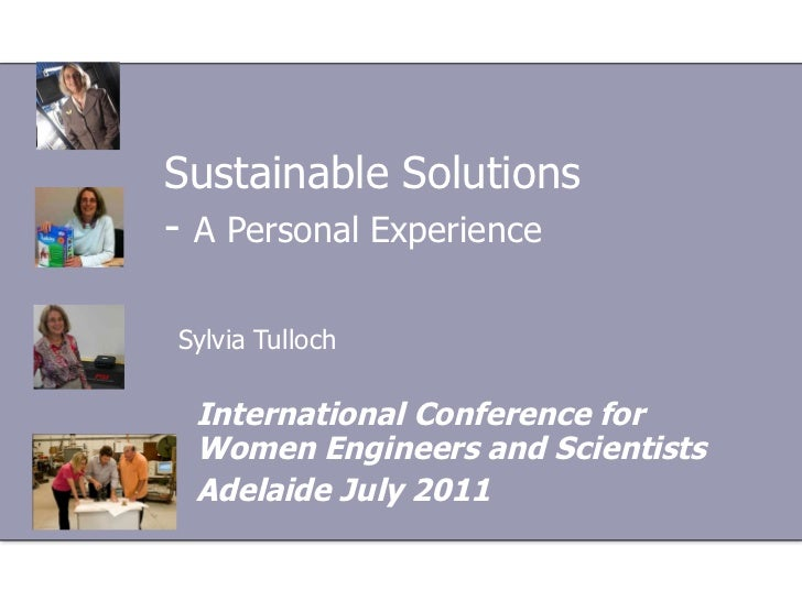 Sustainable Solutions -  A Personal Experience   Sylvia Tulloch International Conference for Women Engineers and Scientist...