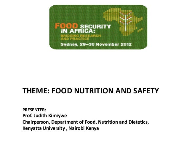 THEME: FOOD NUTRITION AND SAFETYPRESENTER:Prof. Judith KimiyweChairperson, Department of Food, Nutrition and Dietetics,Ken...