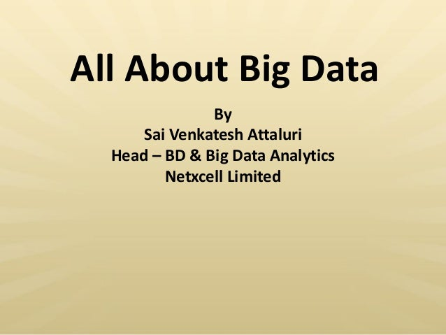 All About Big Data By Sai Venkatesh Attaluri Head – BD & Big Data Analytics Netxcell Limited