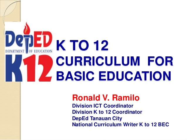 K TO 12 CURRICULUM FOR BASIC EDUCATION Ronald V. Ramilo Division ICT Coordinator Division K to 12 Coordinator DepEd Tanaua...