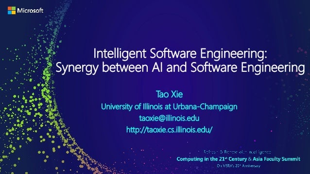 Intelligent Software Engineering: Synergy between AI and Software Engineering Tao Xie University of Illinois at Urbana-Cha...