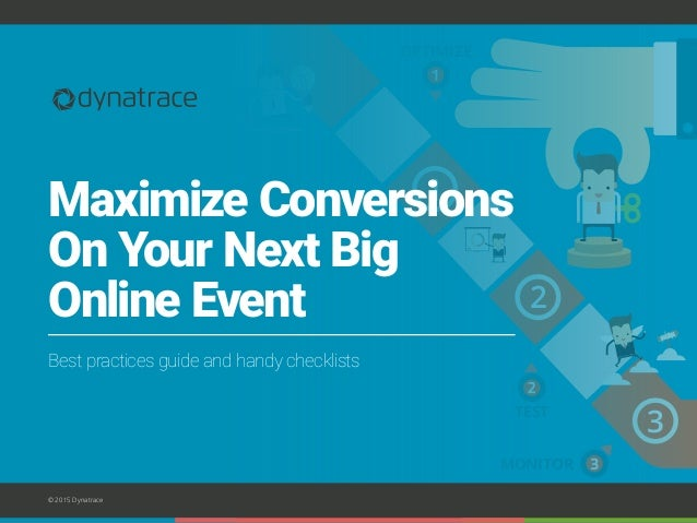 2 1 3 OPTIMIZE TEST MONITOR © 2015 Dynatrace Maximize Conversions On Your Next Big Online Event Best practices guide and h...