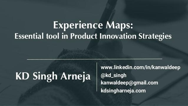 KD Singh Arneja Experience Maps: Essential tool in Product Innovation Strategies @kd_singh www.linkedin.com/in/kanwaldeep ...