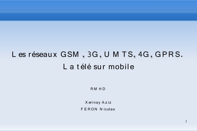1 L es réseaux GSM , 3G, U M TS, 4G, GPRS. L a télé sur mobile RM H D Xerinay A ziz F E RON N icolas
