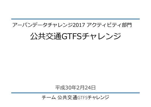 公共交通GTFSチャレンジ チーム 公共交通GTFSチャレンジ 平成30年2月24日 アーバンデータチャレンジ2017 アクティビティ部門