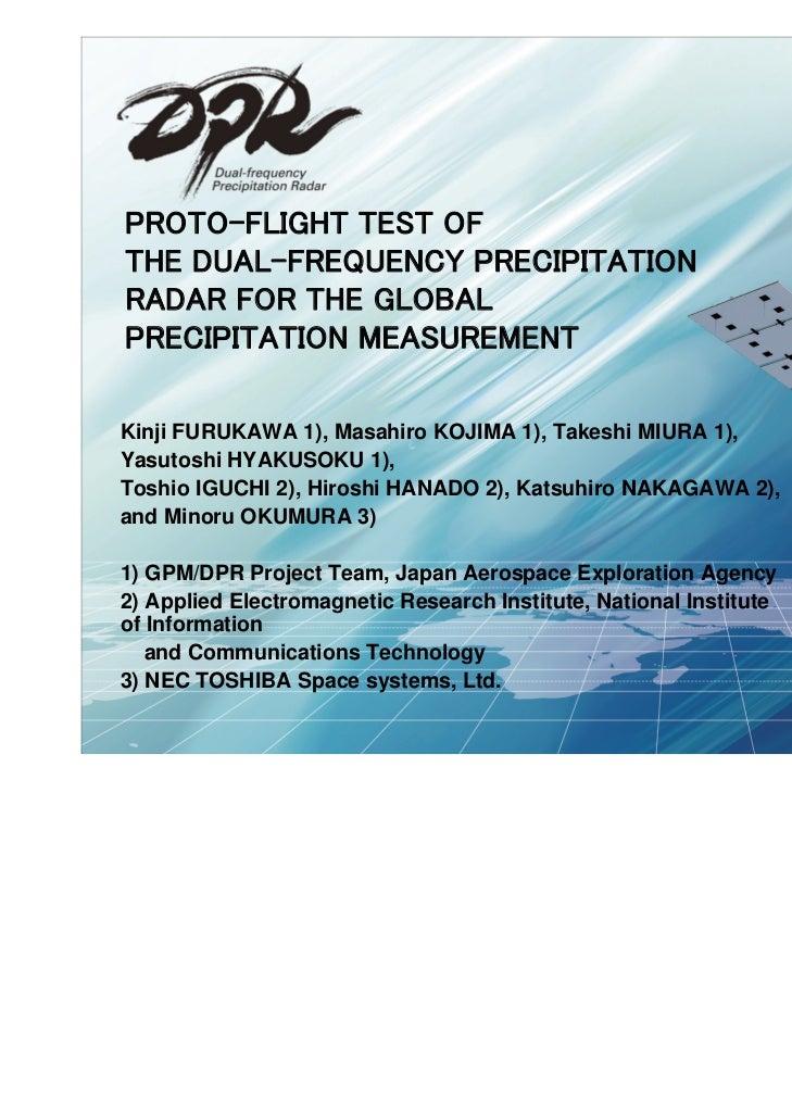 PROTO-FLIGHT TEST OFTHE DUAL-FREQUENCY PRECIPITATIONRADAR FOR THE GLOBALPRECIPITATION MEASUREMENTKinji FURUKAWA 1), Masahi...
