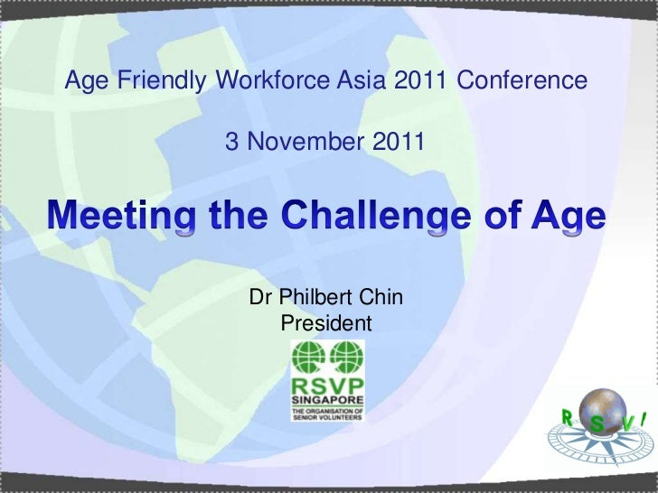 Age Friendly Workforce Asia 2011 Conference             3 November 2011               Dr Philbert Chin                  Pr...