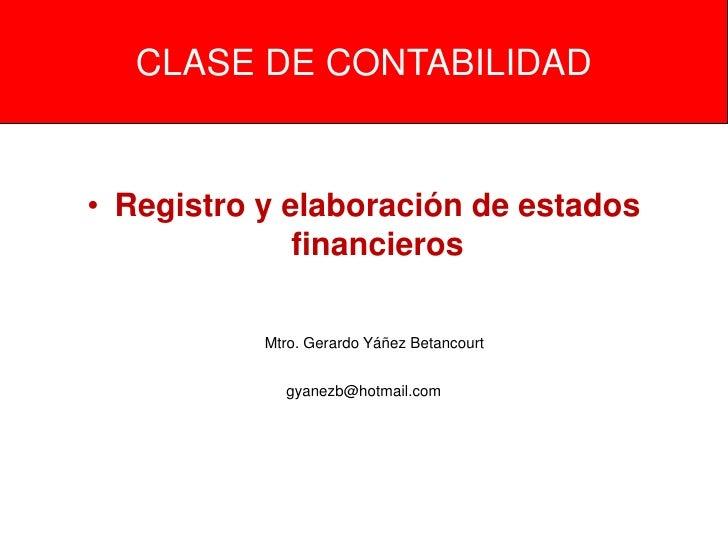 CLASE DE CONTABILIDAD• Registro y elaboración de estados              financieros           Mtro. Gerardo Yáñez Betancourt...