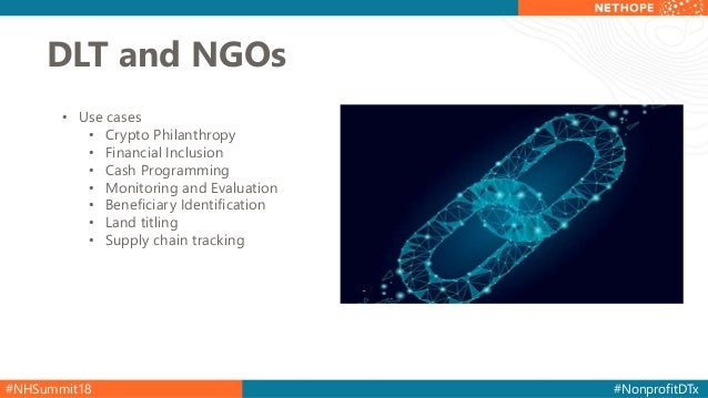 #NHSummit18 #NonprofitDTx DLT and NGOs • Use cases • Crypto Philanthropy • Financial Inclusion • Cash Programming • Monito...