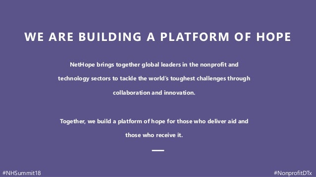 #NHSummit18 #NonprofitDTx WE ARE BUILDING A PLATFORM OF HOPE NetHope brings together global leaders in the nonprofit and t...
