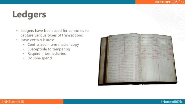 #NHSummit18 #NonprofitDTx Ledgers • Ledgers have been used for centuries to capture various types of transactions. • Have ...