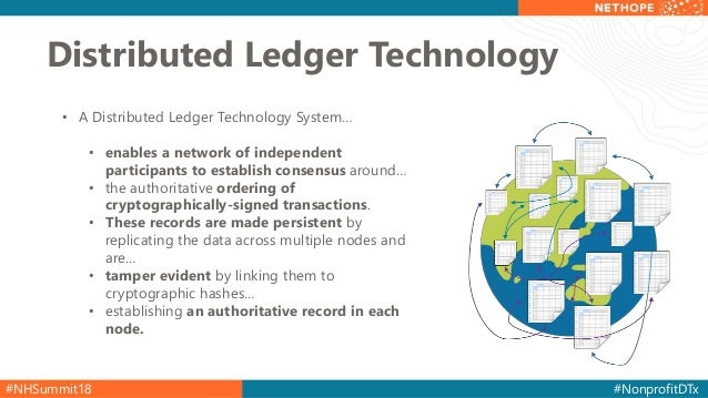 #NHSummit18 #NonprofitDTx Distributed Ledger Technology • A Distributed Ledger Technology System… • enables a network of i...