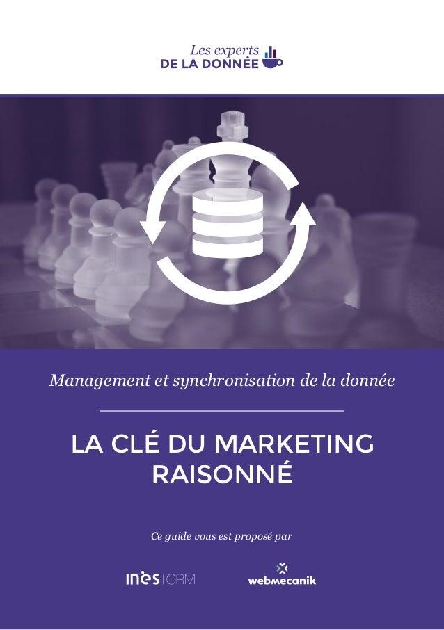 1 Management et synchronisation de la donnée LA CLÉ DU MARKETING RAISONNÉ Ce guide vous est proposé par