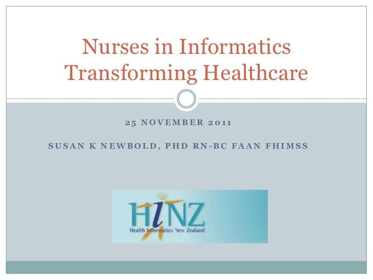 Nurses in Informatics  Transforming Healthcare           25 NOVEMBER 2011SUSAN K NEWBOLD, PHD RN-BC FAAN FHIMSS