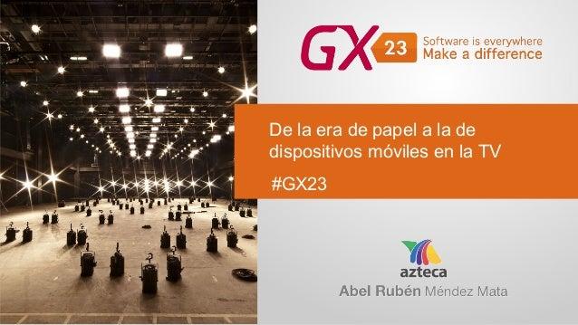 De la era de papel a la de dispositivos móviles en la TV #GX23