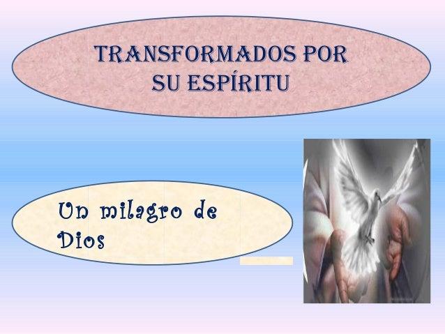 Un milagro de Dios TRANSFORMADOS POR SU ESPÍRITU