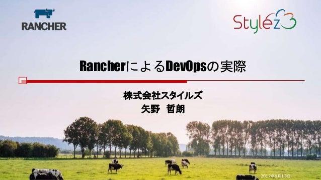 RancherによるDevOpsの実際 株式会社スタイルズ 矢野 哲朗 2017年9月13日