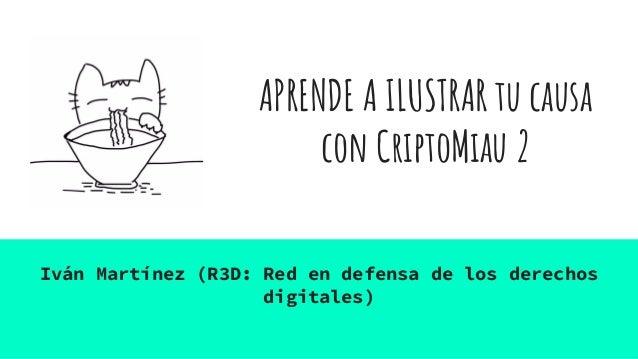 APRENDE A ILUSTRAR tu causa con CriptoMiau 2 Iván Martínez (R3D: Red en defensa de los derechos digitales)