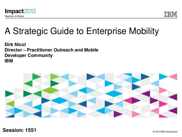 © 2013 IBM CorporationA Strategic Guide to Enterprise MobilityDirk NicolDirector – Practitioner Outreach and MobileDevelop...