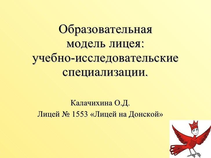 Образовательная  модель лицея:  учебно-исследовательские специализации. Калачихина О.Д. Лицей № 1553 «Лицей на Донской»