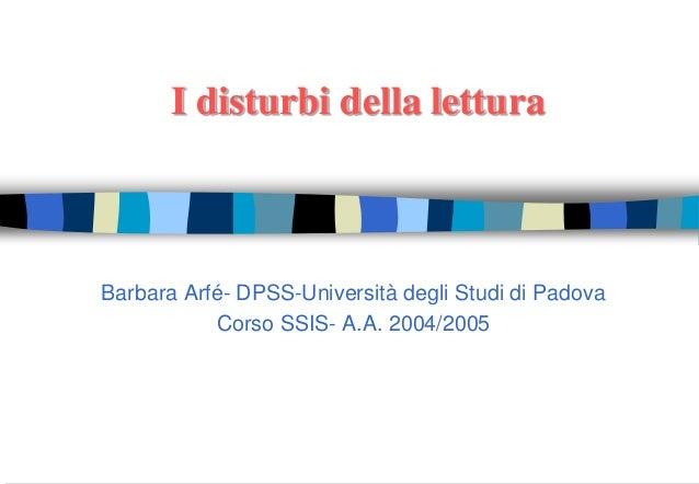 I disturbi della lettura Barbara Arfé- DPSS-Università degli Studi di Padova Corso SSIS- A.A. 2004/2005