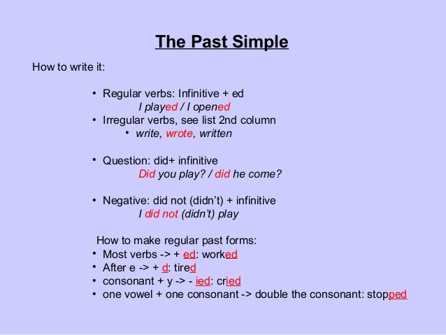 How to write it: ● Regular verbs: Infinitive + ed I played / I opened ● Irregular verbs, see list 2nd column • write, wrot...