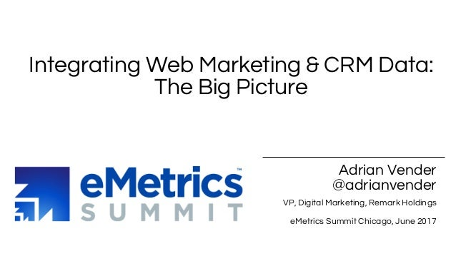 Adrian Vender @adrianvender VP, Digital Marketing, Remark Holdings eMetrics Summit Chicago, June 2017 Integrating Web Mark...
