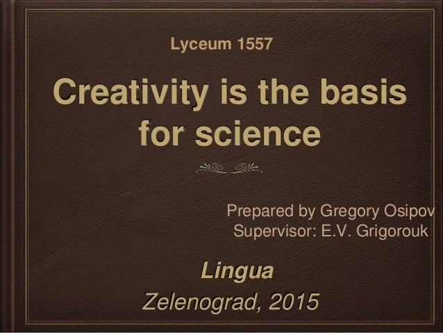 Creativity is the basis for science Zelenograd, 2015 Prepared by Gregory Osipov Supervisor: E.V. Grigorouk Lyceum 1557 Lin...
