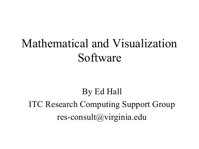 Mathematical and Visualization Software By Ed Hall ITC Research Computing Support Group res-consult@virginia.edu