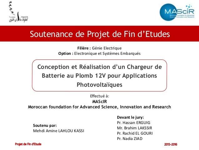 Soutenance de Projet de Fin d'étude Projet de Fin d'Etude 2015-2016 Filière : Génie Electrique Option : Electronique et Sy...