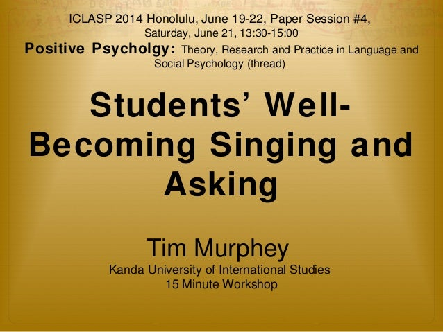 ICLASP 2014 Honolulu, June 19-22, Paper Session #4,  Saturday, June 21, 13:30-15:00  Positive Psycholgy: Theory, Research ...