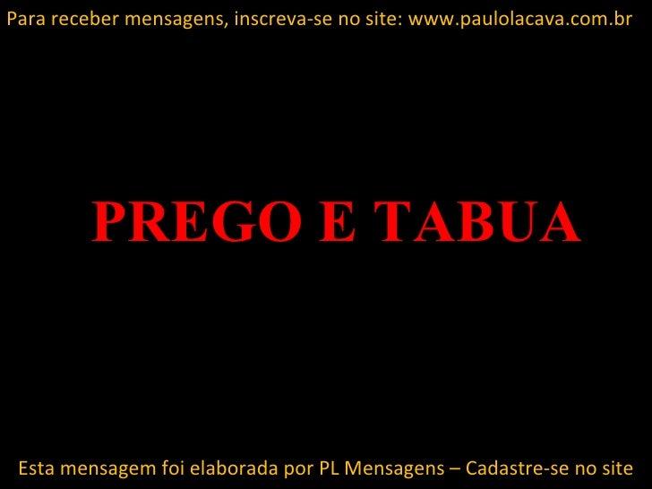 Para receber mensagens, inscreva-se no site: www.paulolacava.com.br         PREGO E TABUA Esta mensagem foi elaborada por ...