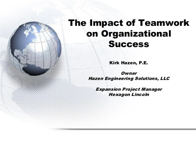 The Impact of Teamwork on Organizational Success Kirk Hazen, P.E. Owner Hazen Engineering Solutions, LLC Expansion Project...