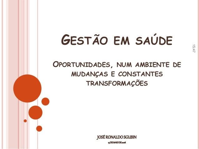 GESTÃO EM SAÚDE OPORTUNIDADES, NUM AMBIENTE DE MUDANÇAS E CONSTANTES TRANSFORMAÇÕES JOSÉRONALDOSGUBIN 15 DE MAIODE 2018 15...