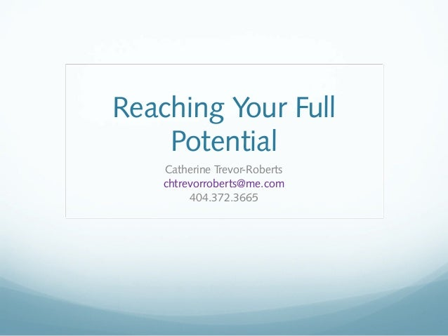 Reaching Your Full Potential Catherine Trevor-Roberts chtrevorroberts@me.com 404.372.3665
