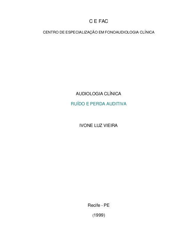 C E FAC CENTRO DE ESPECIALIZAÇÃO EM FONOAUDIOLOGIA CLÍNICA AUDIOLOGIA CLÍNICA RUÍDO E PERDA AUDITIVA IVONE LUZ VIEIRA Reci...