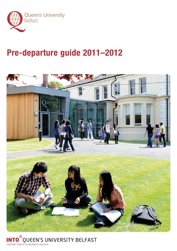 Pre-departure guide 2011–2012          gINTO QUEEN'S UNIVERSITY BELFASTYOUR BEST ROUTE TO UNIVERSITY SUCCESS