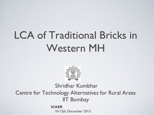 LCA of Traditional Bricks in Western MH  Shridhar Kumbhar Centre for Technology Alternatives for Rural Areas IIT Bombay IC...