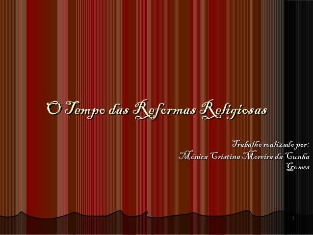 11 O Tempo das Reformas ReligiosasO Tempo das Reformas Religiosas Trabalho realizado por:Trabalho realizado por: Mónica Cr...