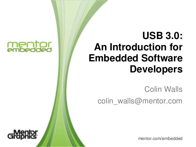 USB 3.0: An Introduction for Embedded Software Developers Colin Walls colin_walls@mentor.com  mentor.com/embedded