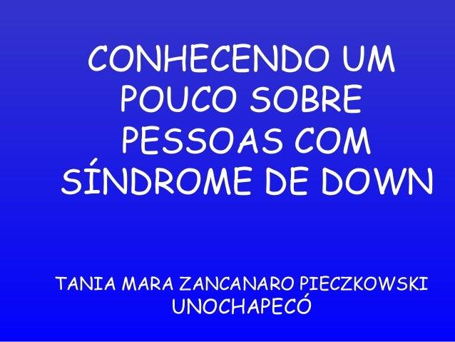 CONHECENDO UM POUCO SOBRE PESSOAS COM SÍNDROME DE DOWN TANIA MARA ZANCANARO PIECZKOWSKI UNOCHAPECÓ