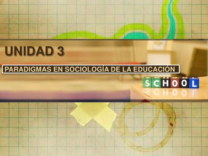 UNIDAD 3PARADIGMAS EN SOCIOLOGÍA DE LA EDUCACIÓN