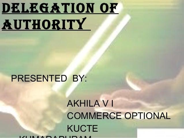 DELEGATION OF  AUTHORITY  PRESENTED BY:  AKHILA V I  COMMERCE OPTIONAL  KUCTE  ,KUMARAPURAM