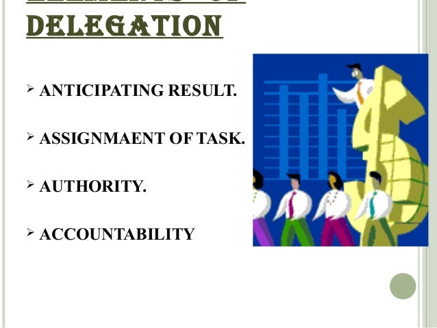 ELEMENTS OF  DELEGATION   ANTICIPATING RESULT.   ASSIGNMAENT OF TASK.   AUTHORITY.   ACCOUNTABILITY