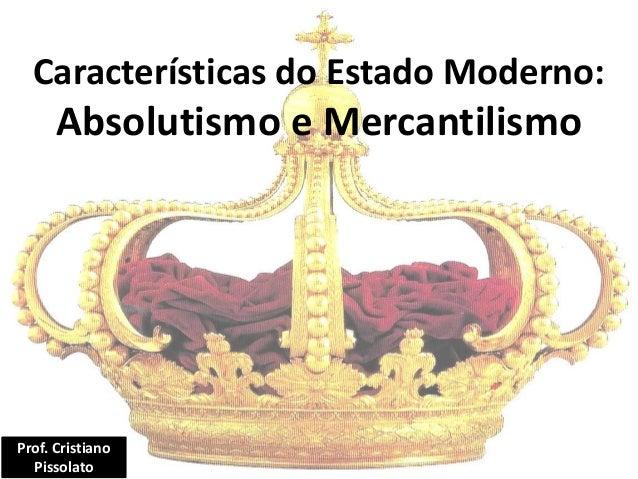 Características do Estado Moderno: Absolutismo e Mercantilismo Prof. Cristiano Pissolato