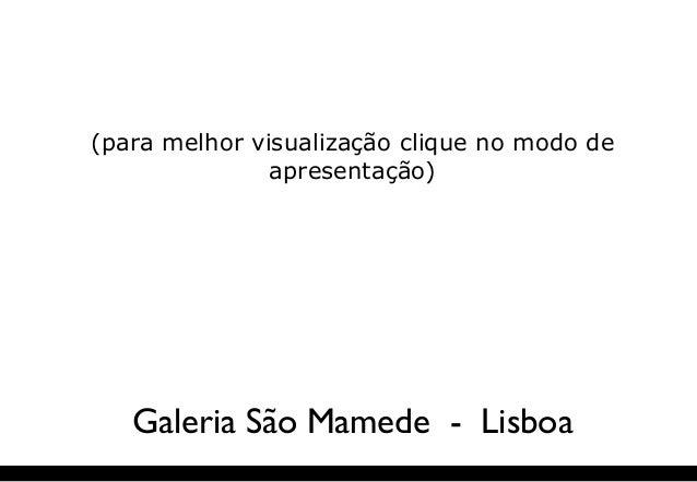 (para melhor visualização clique no modo de apresentação) Galeria São Mamede - Lisboa